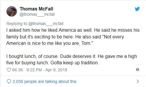 "Text - Thomas McFall @thomas mcfall Replying to @thomas_mcfall I asked him how he liked America as well. He said he misses his family but it's exciting to be here. He also said ""Not every American is nice to me like you are, Tom."" I bought lunch, of course. Dude deserves it. He gave me a high five for buying lunch. Gotta keep up tradition 66.3K 9:22 PM - Apr 9, 2018 3,058 people are talking about this"