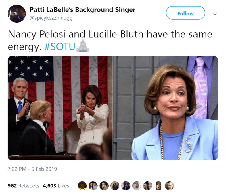 Photography - Patti LaBelle's Background Singer @spicykezzinnugg Follow Nancy Pelosi and Lucille Bluth have the same energy. #SOTU 7:22 PM 5 Feb 2019 962 Retweets 4,603 Likes