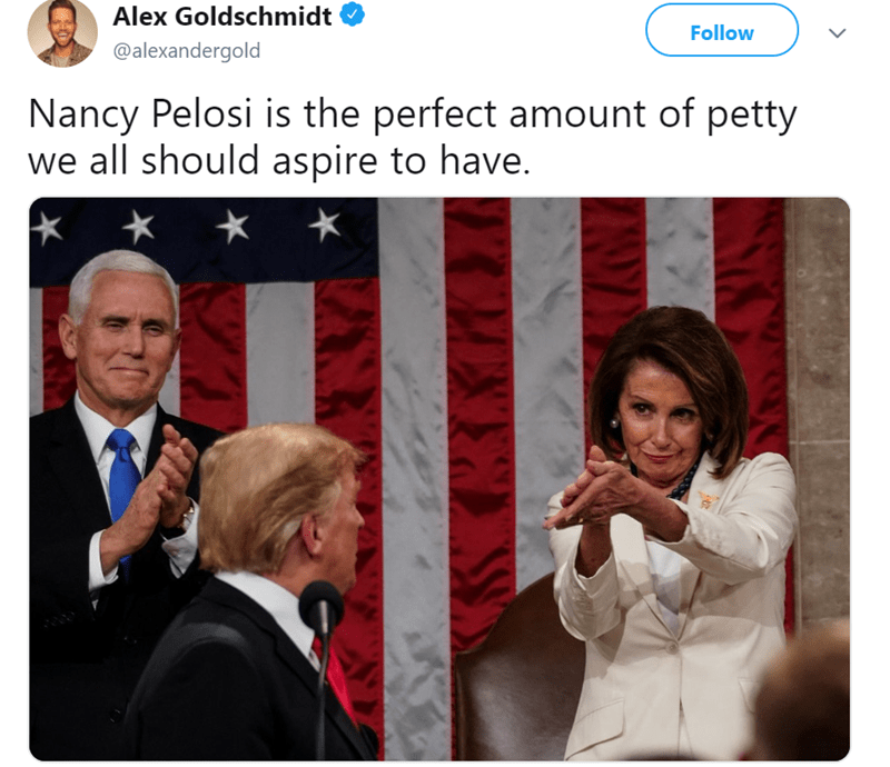 Text - Alex Goldschmidt Follow @alexandergold Nancy Pelosi is the perfect amount of petty we all should aspire to have.