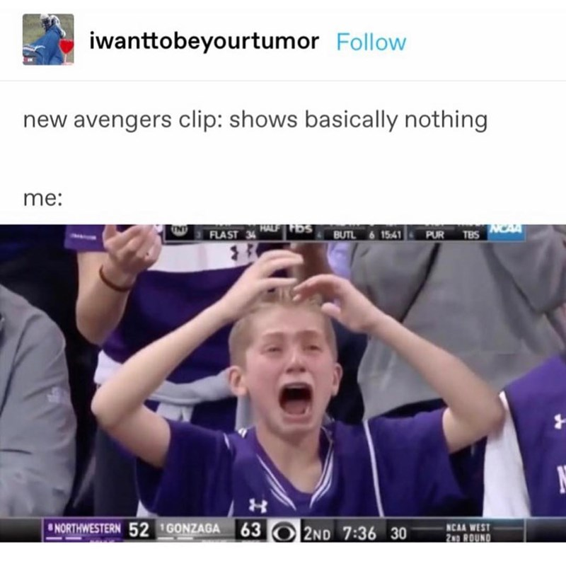 Facial expression - iwanttobeyourtumor Follow new avengers clip: shows basically nothing me: HALF FOS NCA FLAST BUTL 15:41 PUR TBS 63 02ND 7:36 30 NORTHWESTERN 52 GONZAGA NCAA WEST 2ND ROUND