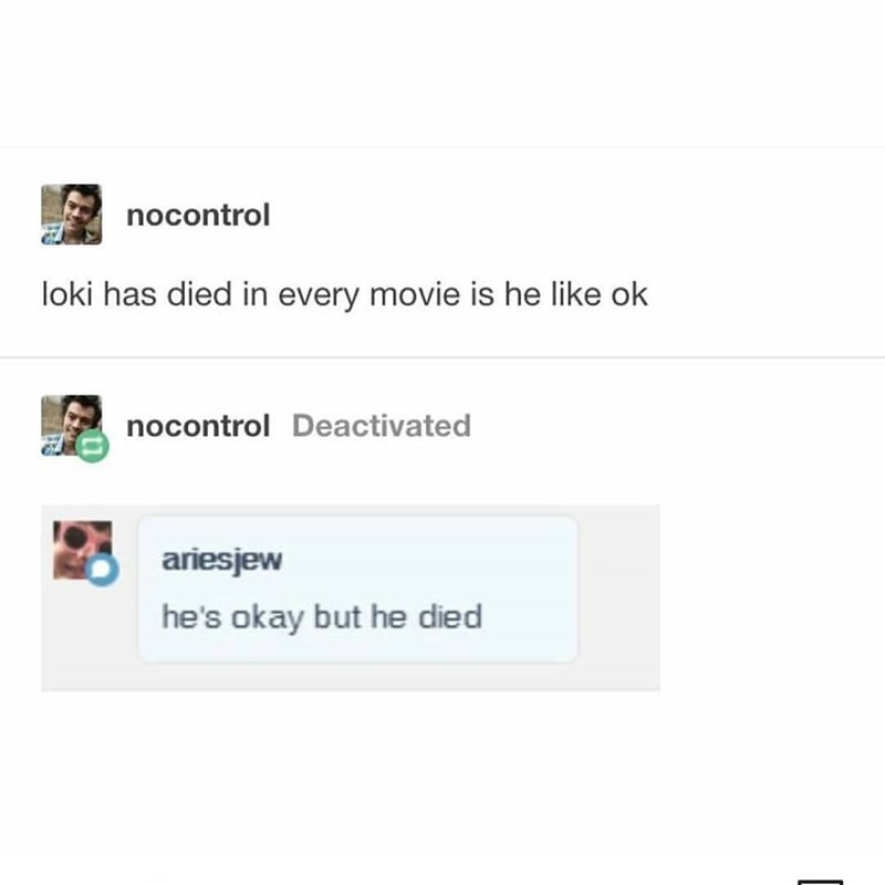 Text - nocontrol loki has died in every movie is he like ok nocontrol Deactivated ariesjew he's okay but he died