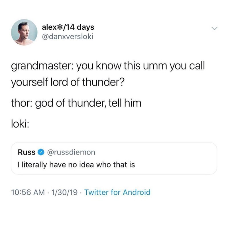 Text - alex/14 days @danxversloki grandmaster: you know this umm you call yourself lord of thunder? thor: god of thunder, tell him loki: @russdiemon Russ I literally have no idea who that is 10:56 AM 1/30/19 Twitter for Android