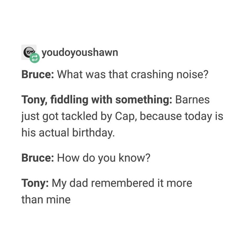 Text - youdoyoushawn Bruce: What was that crashing noise? Tony, fiddling with something: Barnes just got tackled by Cap, because today is his actual birthday. Bruce: How do you know? Tony: My dad remembered it more than mine