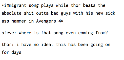 Text - *immigrant song plays while thor beats the absolute shit outta bad guys with his new sick ass hammer in Avengers 4* steve: wheree is that song even coming from? thor i have no idea. this has been going on for days