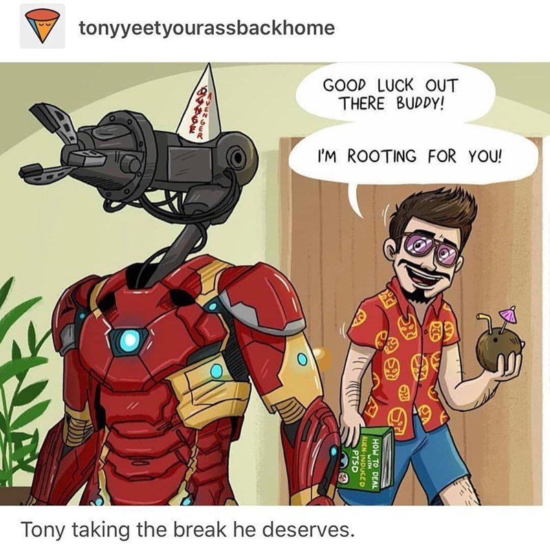 Cartoon - tonyyeetyourassbackhome GOOD LUCK OUT THERE BUDDY! I'M ROOTING FOR YOU! Tony taking the break he deserves. SO HOW TO DEAL AUEN-INDUCED PTSD