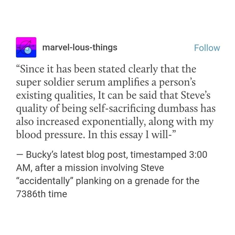 "marvel meme - Text - marvel-lous-things Follow ""Since it has been stated clearly that the super soldier serum amplifies a person's existing qualities, It can be said that Steve's quality of being self-sacrificing dumbass has also increased exponentially, along with my blood pressure. In this essay I will-"" Bucky's latest blog post, timestamped 3:00 AM, after a mission involving Steve ""accidentally"" planking on a grenade for the 7386th time"
