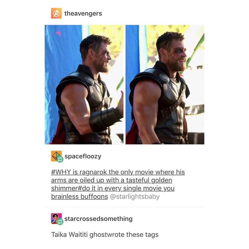 marvel meme - Font - theavengers spacefloozy #WHY is ragnarok the only movie where his arms are oiled up with a tasteful golden shimmer#do it in every single movie you brainless buffoons @starlightsbaby starcrossedsomething Taika Waititi ghostwrote these tags