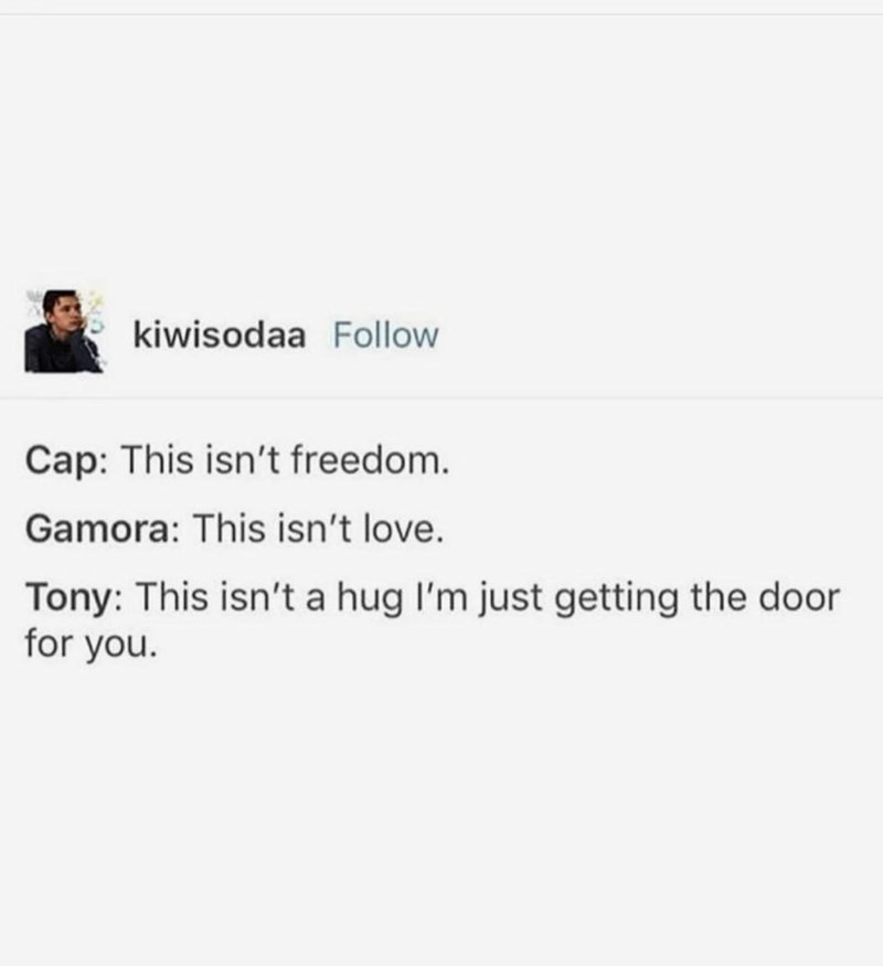 marvel meme - Text - kiwisodaa Follow Cap: This isn't freedom. Gamora: This isn't love. Tony: This isn't a hug I'm just getting the door for you.
