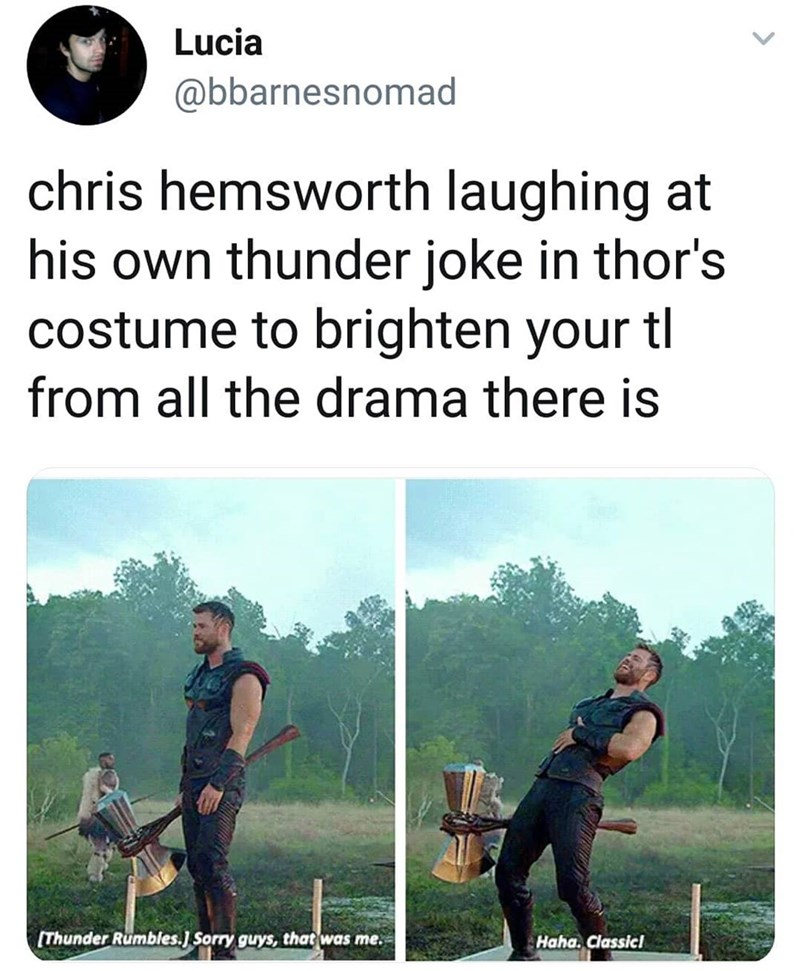 marvel meme - Font - Lucia @bbarnesnomad chris hemsworth laughing at his own thunder joke in thor's costume to brighten your tl from all the drama there is [Thunder Rumbles.] Sorry guys, that was me. Haha. Classicl