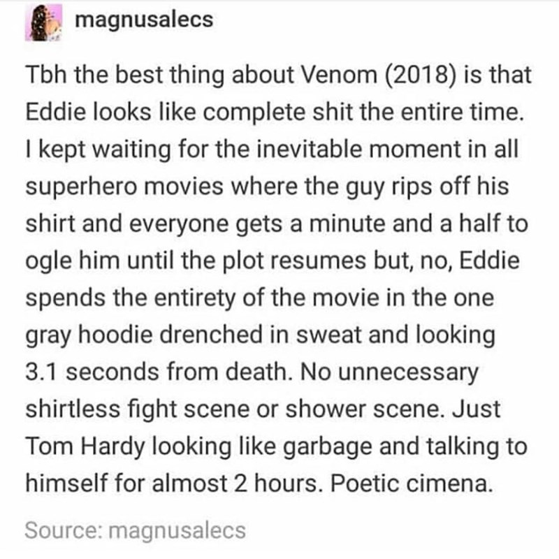 marvel meme - Text - magnusalecs Tbh the best thing about Venom (2018) is that Eddie looks like complete shit the entire time. I kept waiting for the inevitable moment in all superhero movies where the guy rips off his shirt and everyone gets a minute and a half to ogle him until the plot resumes but, no, Eddie spends the entirety of the movie in the one gray hoodie drenched in sweat and looking 3.1 seconds from death. No unnecessary shirtless fight scene or shower scene. Just Tom Hardy looking