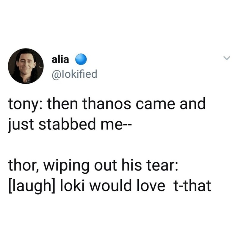 marvel meme - Text - alia @lokified tony: then thanos came and just stabbed me- thor, wiping out his tear: [laugh] loki would love t-that