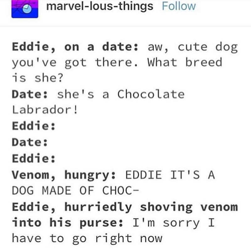 marvel meme - Text - marvel-lous-things Follow Eddie, on a date: aw, cute dog you've got there. What breed is she? Date: she's a Chocolate Labrador! Eddie: Date: Eddie: Venom, hungry: EDDIE IT'S A DOG MADE OF CHOC Eddie, hurriedly shoving venom into his purse: I'm sorry I have to go right now