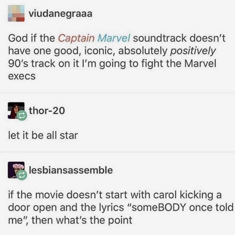 "marvel meme - Text - viudanegraaa God if the Captain Marvel soundtrack doesn't have one good, iconic, absolutely positively 90's track on it I'm going to fight the Marvel execs thor-20 let it be all star lesbiansassemble if the movie doesn't start with carol kicking a door open and the lyrics ""someBODY once told me"", then what's the point"