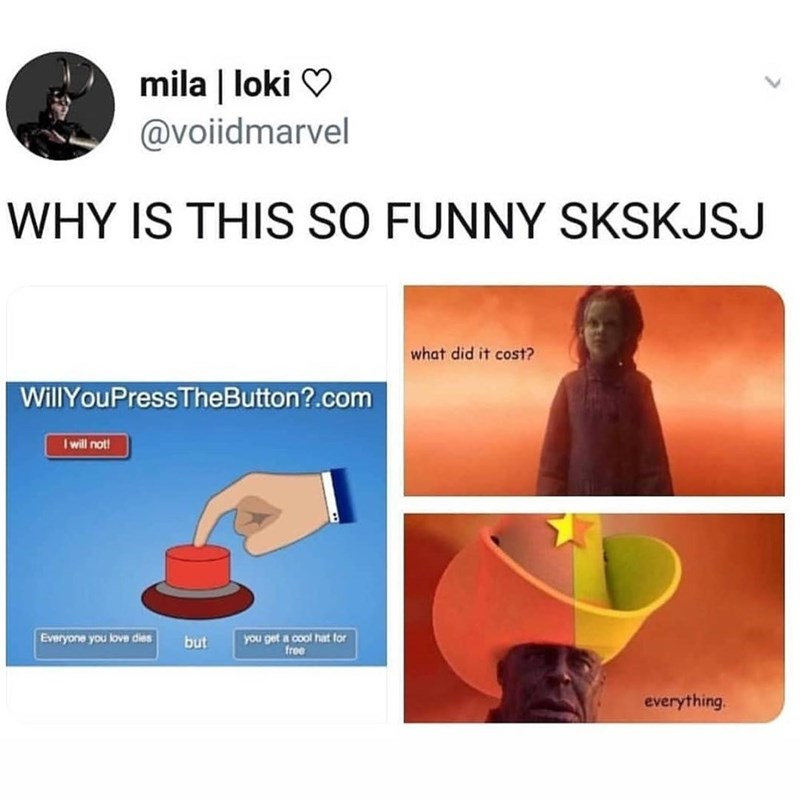 marvel meme - Product - mila | loki @voiidmarvel WHY IS THIS SO FUNNY SKSKJSJ what did it cost? WillYouPress TheButton?.com Iwill not! you get a cool hat for free Everyone you love dies but everything