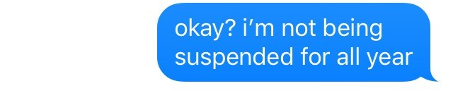 Text - okay? i'm not being suspended for all year
