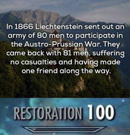 Natural landscape - In 1866 Liechtenstein sent out an army of 80 men to participate in the Austro-Prussian War. They came back with 81 meh, suffering no casualties and having made one friend along the way. RESTORATION 100