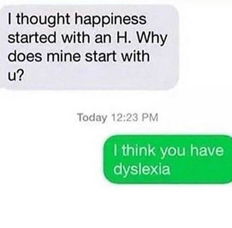 Text - I thought happiness started with an H. Why does mine start with u? Today 12:23 PM I think you have dyslexia
