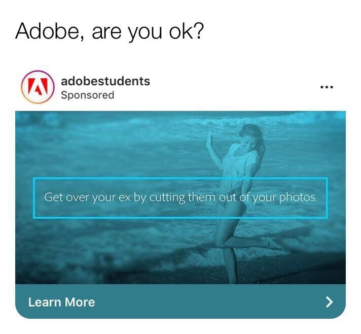 Text - Adobe, are you ok? Aadobestudents Sponsored Get over your ex by cutting them out of your photos. Learn More :
