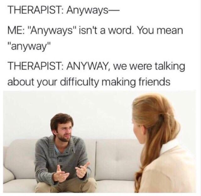 """Text - THERAPIST: Anyways- ME: """"Anyways"""" isn't a word. You mean """"anyway"""" THERAPIST: ANYWAY, we were talking about your difficulty making friends"""