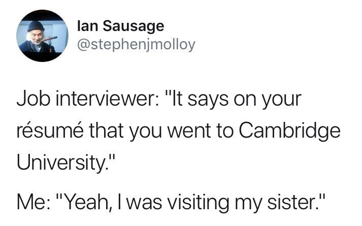 "Tweet that reads, ""Job interviewer: 'It says on your resume that you went to Cambridge University;' Me: Yeah, I was visiting my sister'"""
