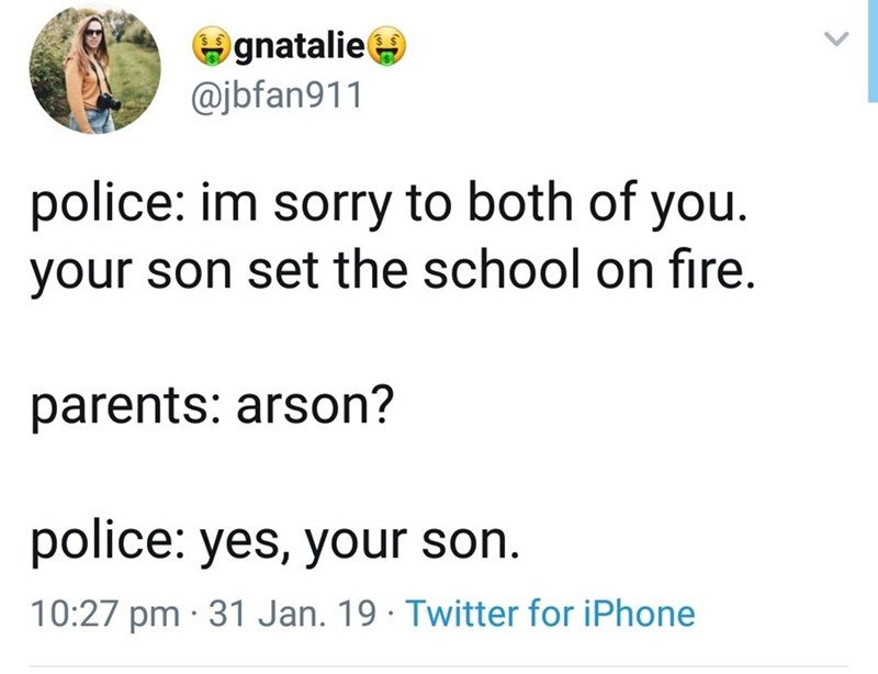 Text - gnatalie @jbfan911 police: im sorry to both of you. your son set the school on fire. parents: arson? police: yes, your son 10:27 pm 31 Jan. 19 Twitter for iPhone