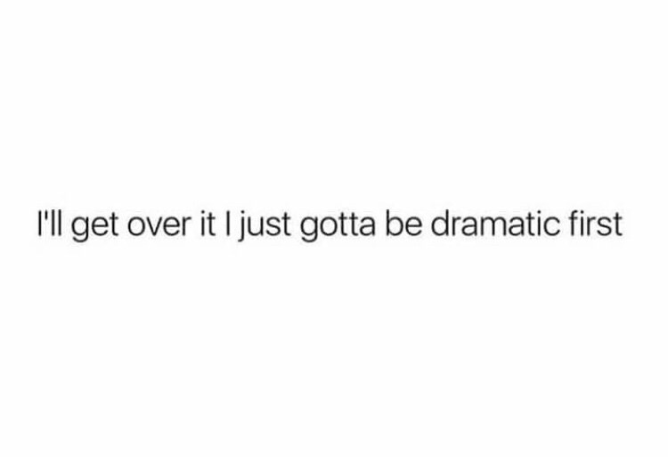 Text - I'll get over it I just gotta be dramatic first