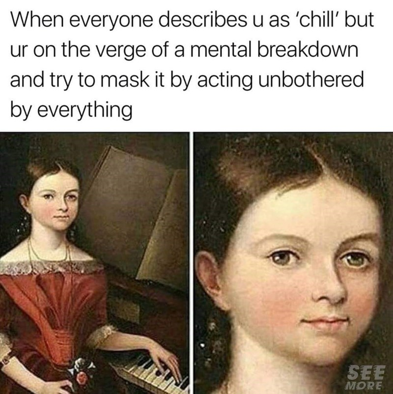 """Caption that reads, """"When everyone describes you as 'chill' but you're on the verge of a mental breakdown and try to mask it by acting unbothered by everything"""" above a classical painting of a girl with a blank expression on her face"""