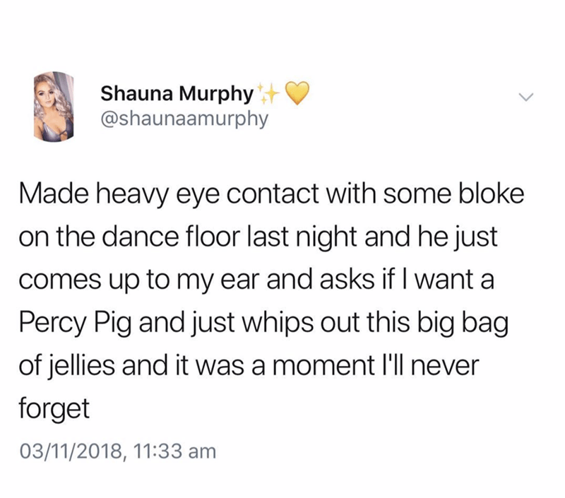 Text - Shauna Murphy @shaunaamurphy Made heavy eye contact with some bloke on the dance floor last night and he just comes up to my ear and asks if I want a Percy Pig and just whips out this biig bag of jellies and it was a moment l'll never forget 03/11/2018, 11:33 am