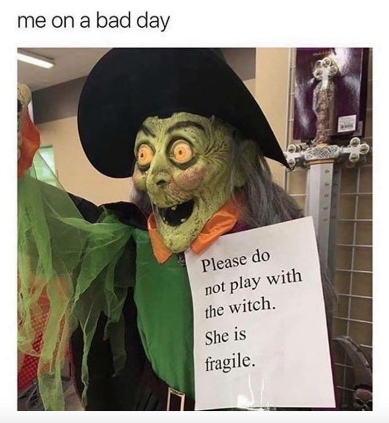 """Caption that reads, """"Me on a bad day"""" above a pic of a witch Halloween decorate with a sign that reads, """"Please do not play with the witch. She is fragile"""""""