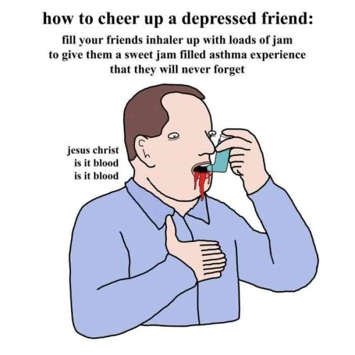 Cartoon - how to cheer up a depressed friend: fill your friends inhaler up with loads of jam to give them a sweet jam filled asthma experience that they will never forget jesus christ is it blood is it blood