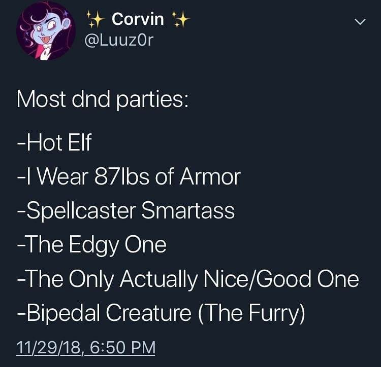 Text - Corvin @LuuzOr Most dnd parties: -Hot Elf -I Wear 87lbs of Armor -Spellcaster Smartass -The Edgy One -The Only Actually Nice/Good One -Bipedal Creature (The Furry) 11/29/18, 6:50 PM