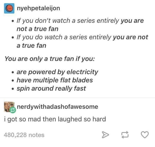 literal joke - Text - nyehpetaleijon If you don't watch a series entirely you are not a true fan If you do watch a series entirely you are not a true fan ou are only a true fan if you: are powered by electricity have multiple flat blades spin around really fast nerdywithadashofawesome i got so mad then laughed so hard 480,228 notes