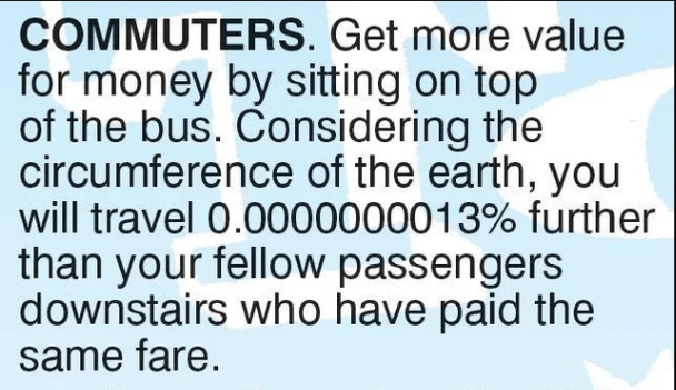 literal joke - Text - COMMUTERS. Get more value for money by sitting on top of the bus. Considering the circumference of the earth, you will travel 0.0000000013% further than your fellow passengers downstairs who have paid the same fare.