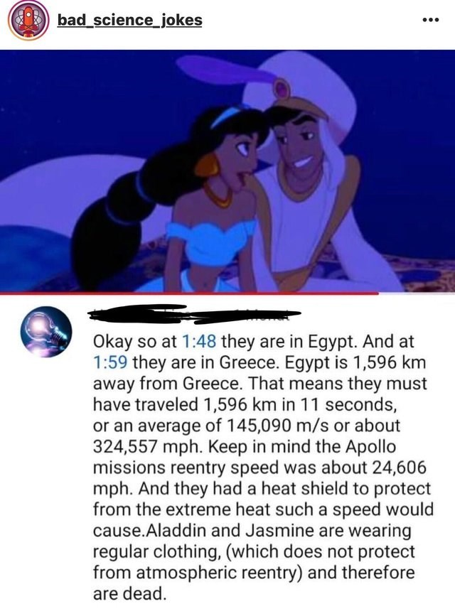 literal joke - Text - bad_science jokes Okay so at 1:48 they are in Egypt. And at 1:59 they are in Greece. Egypt is 1,596 km away from Greece. That means they must have traveled 1,596 km in 11 seconds, or an average of 145,090 m/s or about 324,557 mph. Keep in mind the Apollo missions reentry speed was about 24,606 mph. And they had a heat shield to protect from the extreme heat such a speed would cause.Aladdin and Jasmine are wearing regular clothing, (which does not protect from atmospheric re