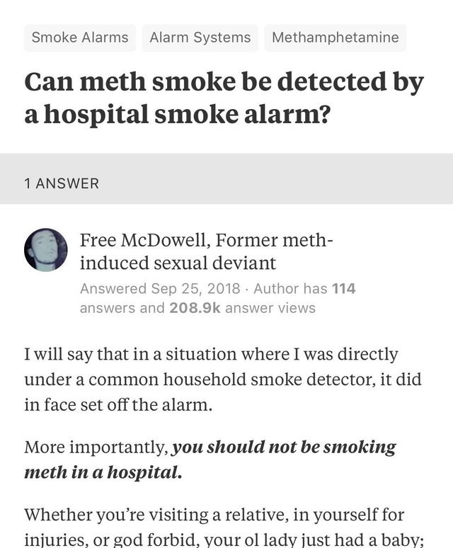 Text - Smoke Alarms Alarm Systems Methamphetamine Can meth smoke be detected by a hospital smoke alarm? 1 ANSWER Free McDowell, Former meth- induced sexual deviant Answered Sep 25, 2018 Author has 114 answers and 208.9k answer views I will say that in a situation where I was directly under a common household smoke detector, it did in face set off the alarm More importantly, you should not be smoking meth in a hospital. Whether you're visiting a relative, in yourself for injuries, or god forbid,