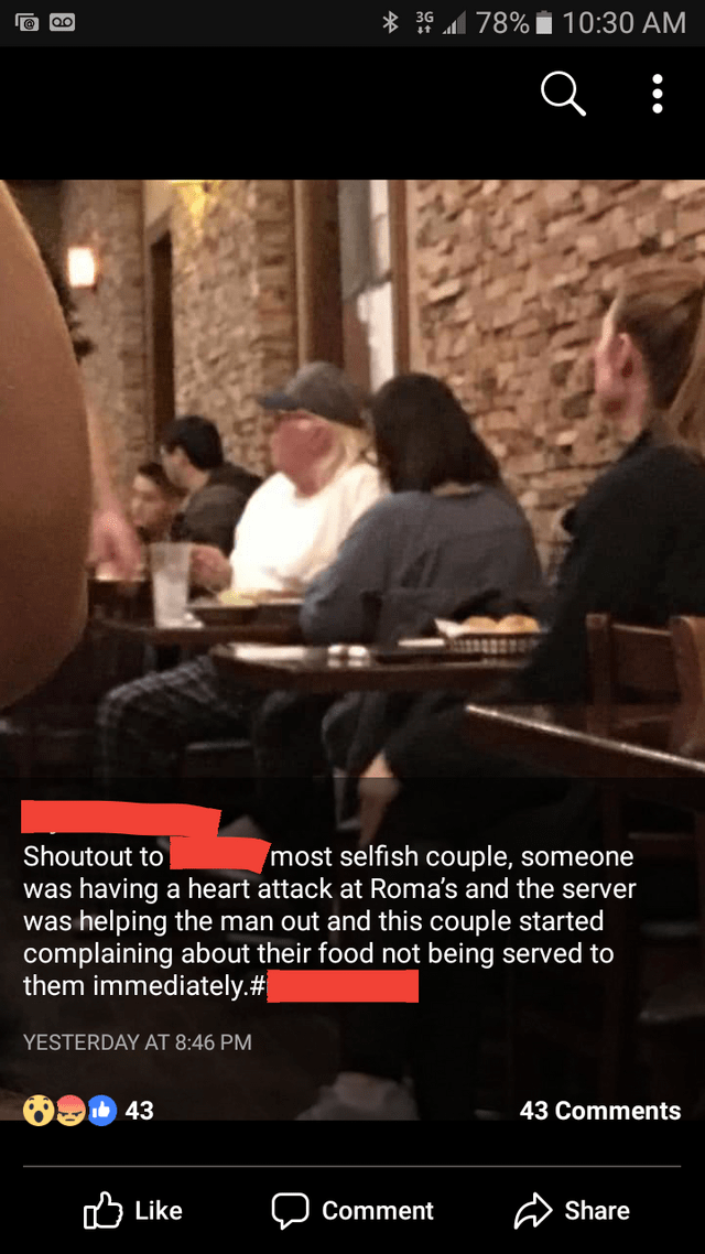 Photo caption - 3 78%i10:30 AM most selfish couple, someone Shoutout to was having a heart attack at Roma's and the server helping the man out and this couple started complaining about their food not being served to them immediately.#{ was YESTERDAY AT 8:46 PM 43 Comments 43 ' Like Share Comment