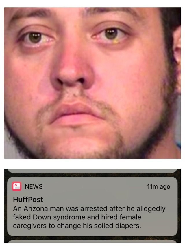 Face - NEWS 11m ago HuffPost An Arizona man was arrested after he allegedly faked Down syndrome and hired female caregivers to change his soiled diapers.