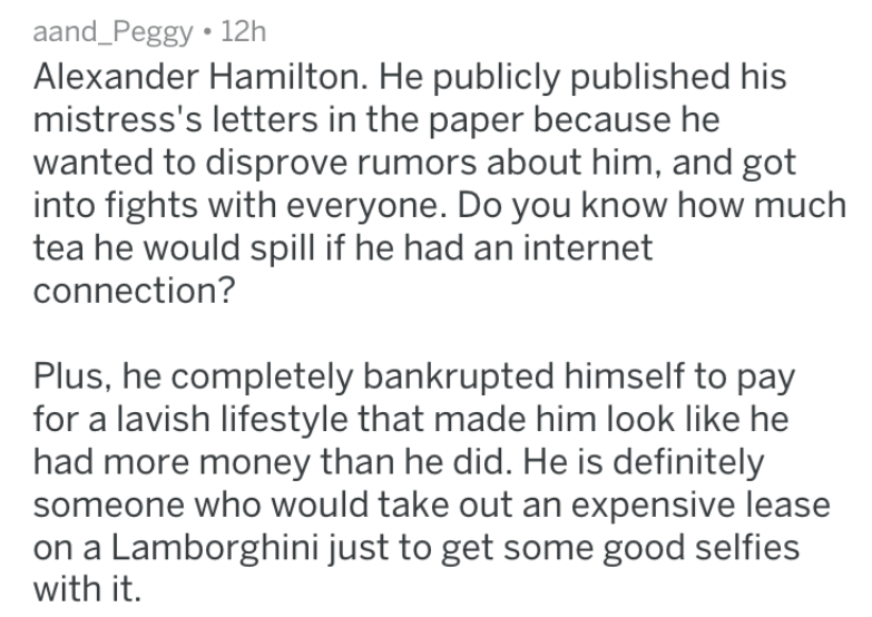 Text - aand_Peggy 12h Alexander Hamilton. He publicly published his mistress's letters in the paper because he wanted to disprove rumors about him, and got into fights with everyone. Do you know how much tea he would spill if he had an internet connection? Plus, he completely bankrupted himself to pay for a lavish lifestyle that made him look like he had more money than he did. He is definitely someone who would take out an expensive lease on a Lamborghini just to get some good selfies with it.