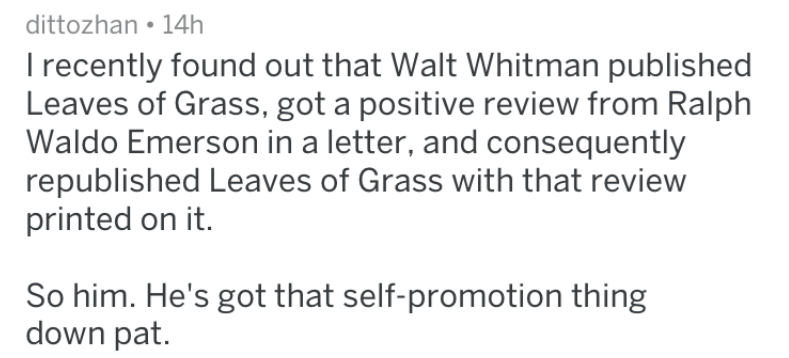 Text - dittozhan 14h Irecently found out that Walt Whitman published Leaves of Grass, got a positive review from Ralph Waldo Emerson in a letter, and consequently republished Leaves of Grass with that review printed on it. So him. He's got that self-promotion thing down pat