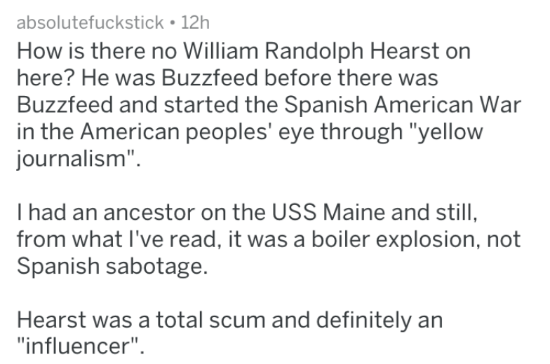 """Text - absolutefuckstick 12h How is there no William Randolph Hearst here? He was Buzzfeed before there was Buzzfeed and started the Spanish American War in the American peoples' eye through """"yellow journalism"""" I had an ancestor on the USS Maine and still, from what I've read, it was a boiler explosion, not Spanish sabotage. Hearst was a total scum and definitely an """"influencer"""""""
