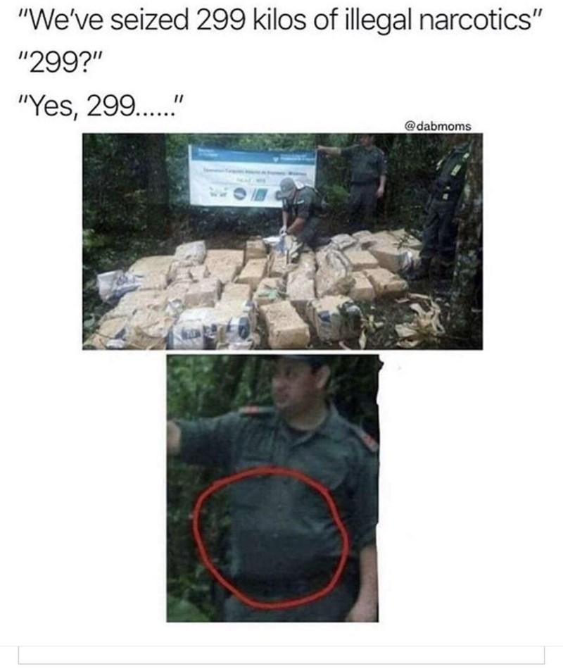 """drug bust - Adaptation - """"We've seized 299 kilos of illegal narcotics"""" """"299?"""" """"Yes, 299.."""" @dabmoms"""