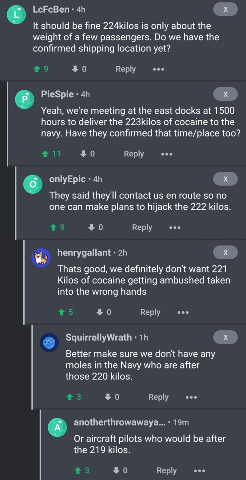 drug bust - Text - LcFcBen 4h X It should be fine 224kilos is only about the weight of a few passengers. Do we have the confirmed shipping location yet? Reply 01 PieSpie 4h X Yeah, we're meeting at the east docks at 1500 hours to deliver the 223kilos of cocaine to the navy. Have they confirmed that time/place too? Reply 11 01 onlyEpic 4h They said they'll contact us en route so no one can make plans to hijack the 222 kilos. Reply t 9 0 henrygallant 2h Thats good, we definitely don't want 221 Kil