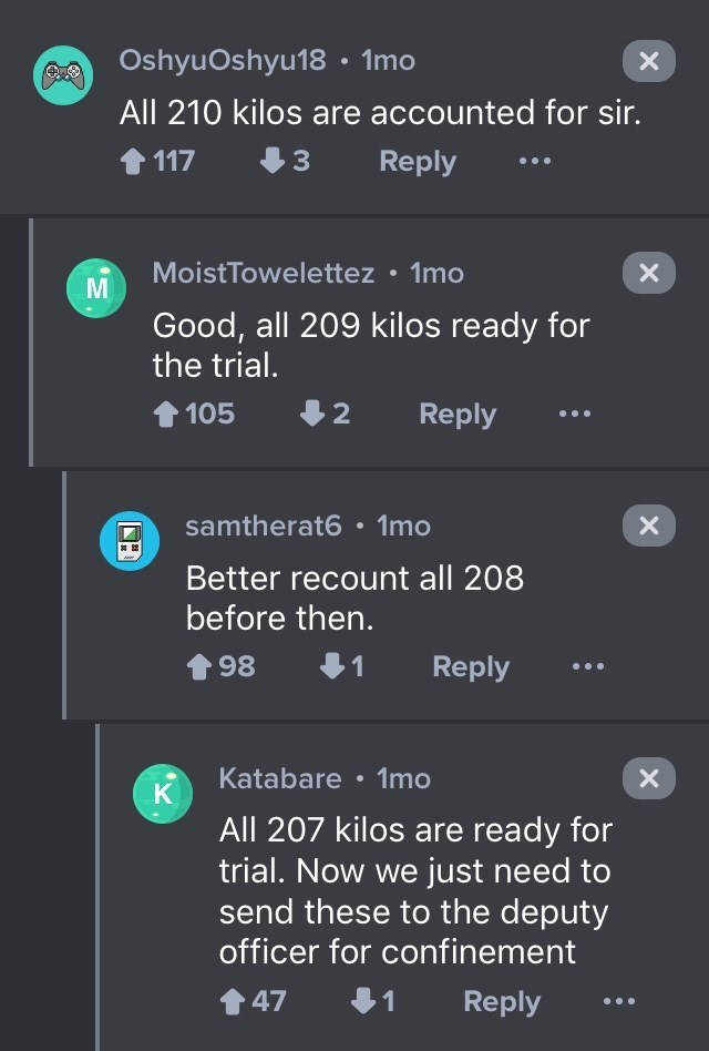 drug bust - Text - OshyuOshyu18 1mo All 210 kilos are accounted for sir. Reply 117 MoistTowelettez 1mo X Good, all 209 kilos ready for the trial. Reply 105 2 samtherat6 1mo Better recount all 208 before then. 98 Reply Katabare 1mo X K All 207 kilos are ready for trial. Now we just need to send these to the deputy officer for confinement Reply 47 1 X