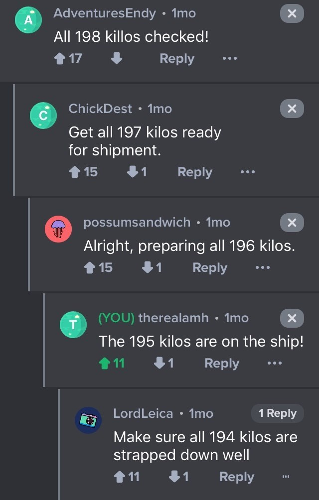 drug bust - Text - AdventuresEndy 1mo All 198 killos checked! 1 17 Reply ChickDest 1mo Get all 197 kilos ready for shipment. Reply 15 1mo possumsandwich X Alright, preparing all 196 kilos Reply 1 15 (YOU) therealamh 1mo X The 195 kilos are on the ship! 11 1 Reply 1 Reply LordLeica 1mo Make sure all 194 kilos are strapped down well 11 1 Reply