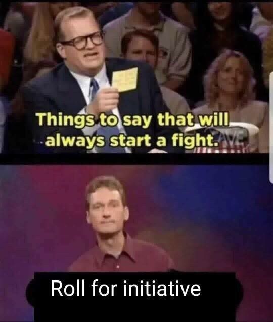 People - Things to say that will, always start a fight. Roll for initiative