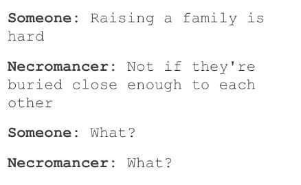 Text - Someone Raising a family is hard Necromancer: Not if they're buried close enough to each other Someone: What? Necromancer What?