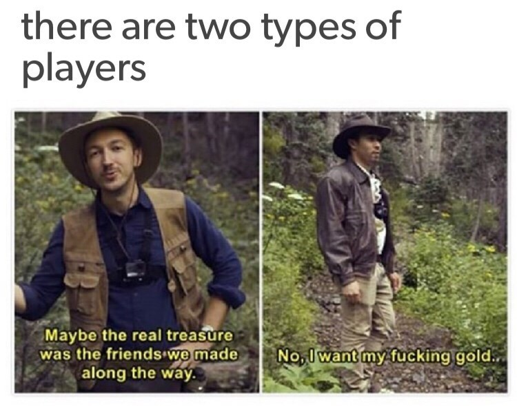 Adaptation - there are two types of players Maybe the real treasure was the friends we made along the way No,I want my fucking gold.