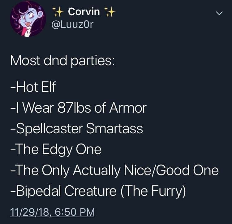 Text - Corvin @LuuzOr Most dnd parties: -Hot Elf -I Wear 871bs of Armor -Spellcaster Smartass -The Edgy One -The Only Actually Nice/Good One -Bipedal Creature (The Furry) 11/29/18, 6:50 PM