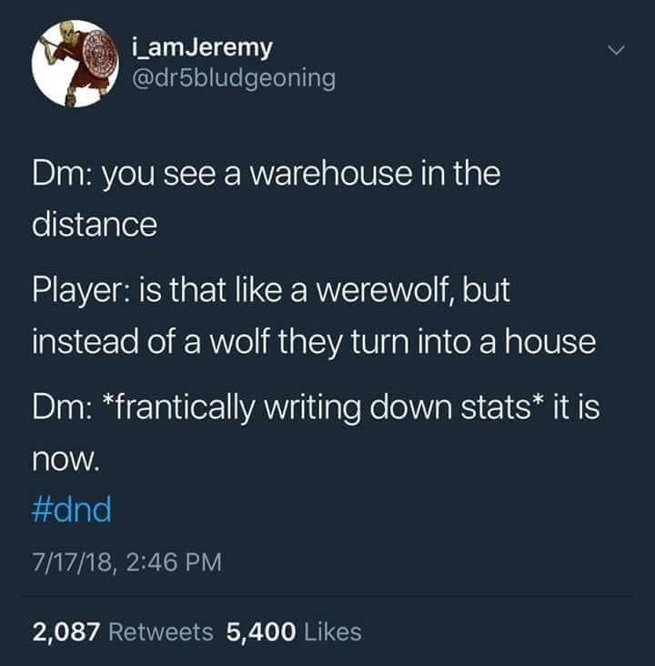 Text - _amJeremy @dr5bludgeoning Dm: you see a warehouse in the distance Player: is that like a werewolf, but instead of a wolf they turn into a house Dm: *frantically writing down stats* it is now. #dnd 7/17/18, 2:46 PM 2,087 Retweets 5,400 Likes