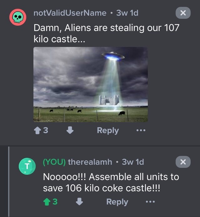 drug bust - Screenshot - notValidUserName 3w 1d Damn, Aliens are stealing our 107 kilo castle... t3 Reply (YOU) therealamh 3w 1d X T Nooooo!!! Assemble all units to save 106 kilo coke castle!!! Reply 33